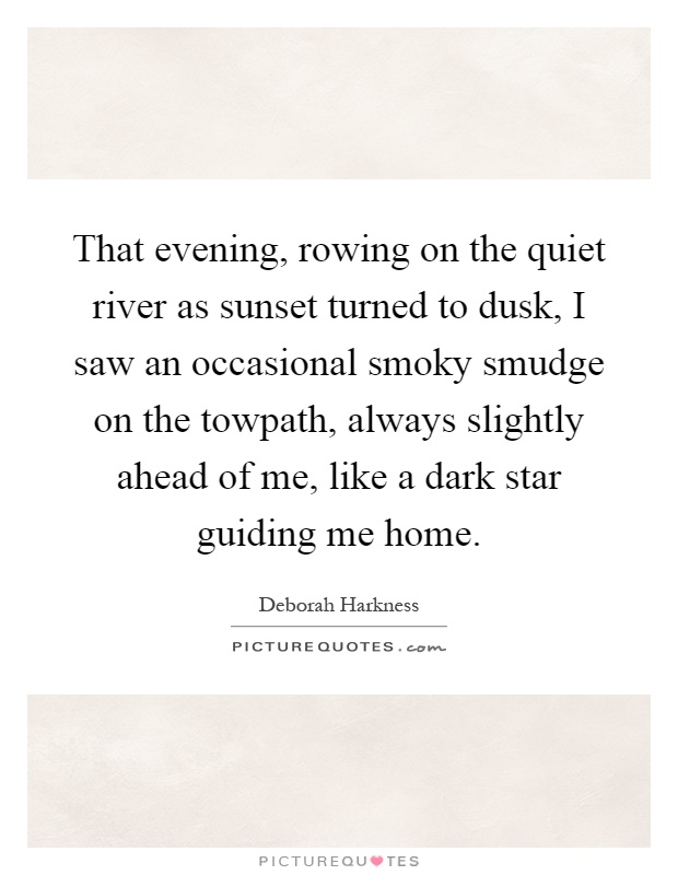That evening, rowing on the quiet river as sunset turned to dusk, I saw an occasional smoky smudge on the towpath, always slightly ahead of me, like a dark star guiding me home Picture Quote #1