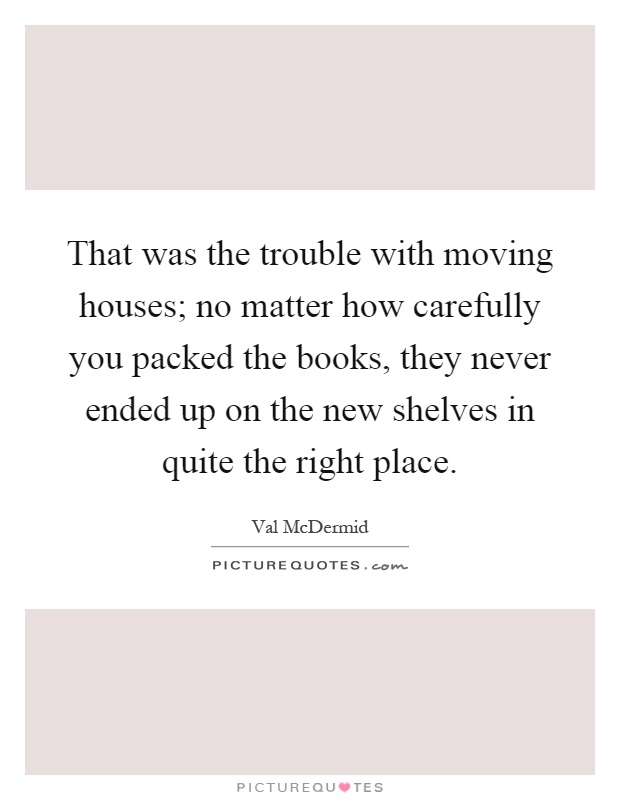 That was the trouble with moving houses; no matter how carefully you packed the books, they never ended up on the new shelves in quite the right place Picture Quote #1