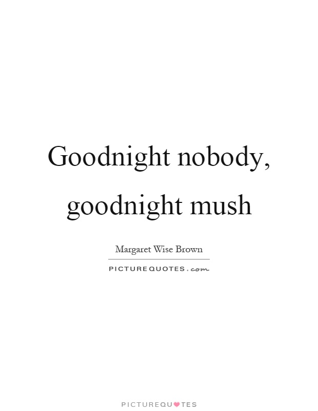 Goodnight nobody, goodnight mush Picture Quote #1