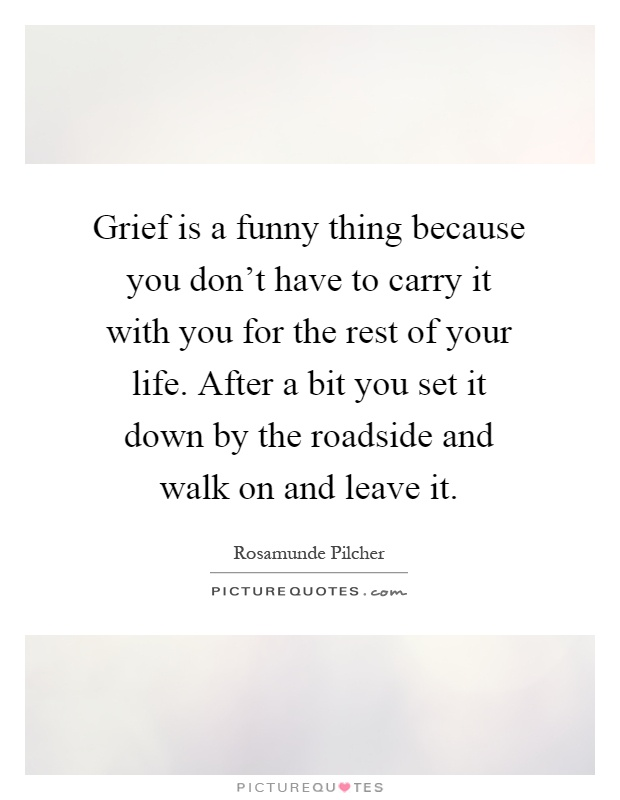 Grief is a funny thing because you don't have to carry it with you for the rest of your life. After a bit you set it down by the roadside and walk on and leave it Picture Quote #1