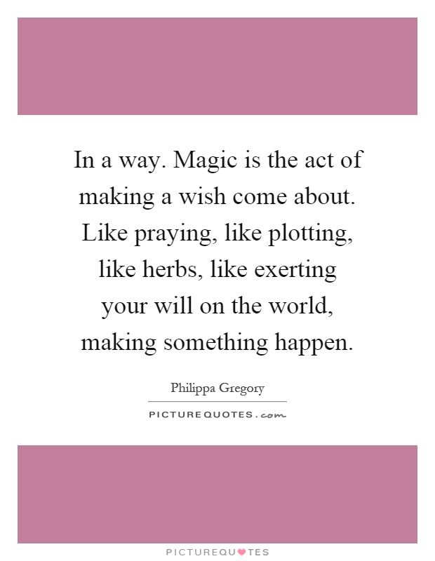In a way. Magic is the act of making a wish come about. Like praying, like plotting, like herbs, like exerting your will on the world, making something happen Picture Quote #1