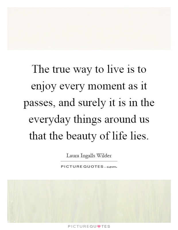 The true way to live is to enjoy every moment as it passes, and surely it is in the everyday things around us that the beauty of life lies Picture Quote #1