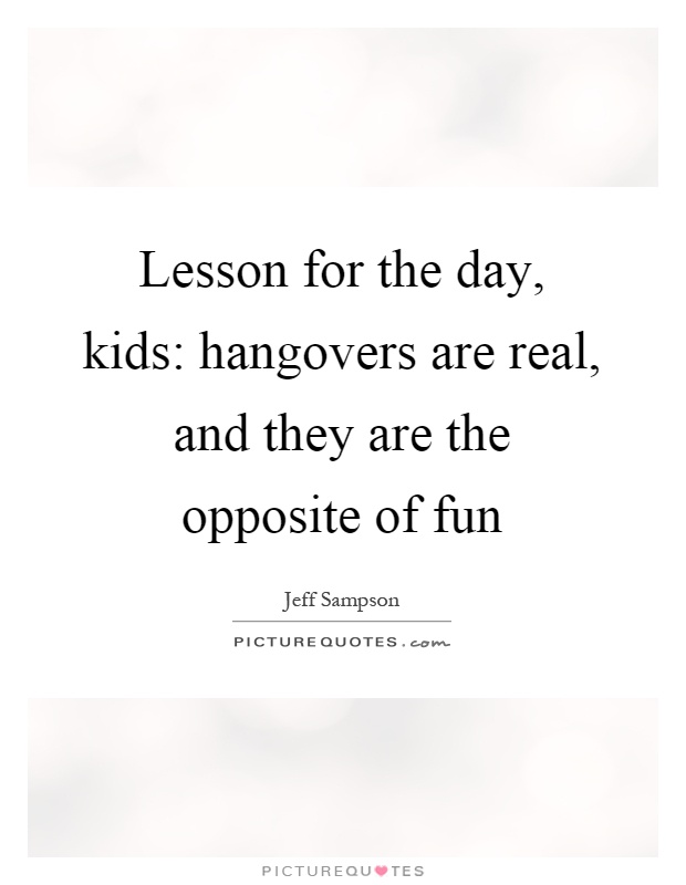 Lesson for the day, kids: hangovers are real, and they are the opposite of fun Picture Quote #1