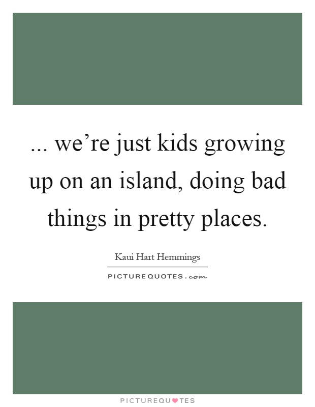 ... we're just kids growing up on an island, doing bad things in pretty places Picture Quote #1