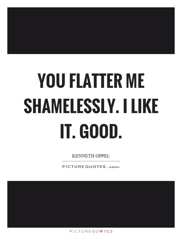 You flatter me shamelessly. I like it. Good Picture Quote #1