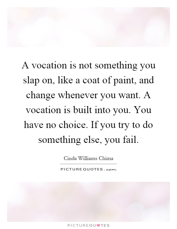 A vocation is not something you slap on, like a coat of paint, and change whenever you want. A vocation is built into you. You have no choice. If you try to do something else, you fail Picture Quote #1