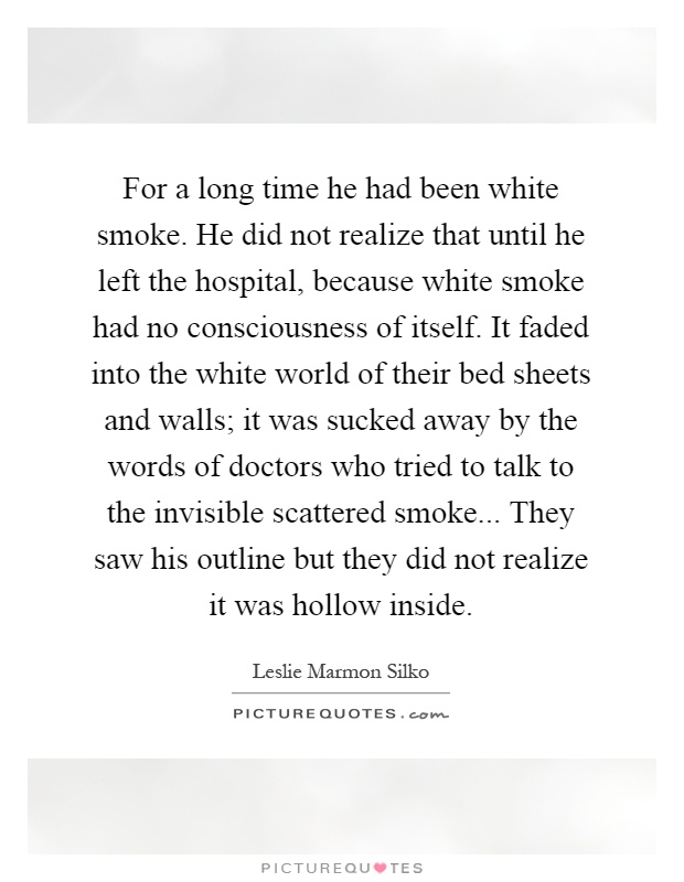 For a long time he had been white smoke. He did not realize that until he left the hospital, because white smoke had no consciousness of itself. It faded into the white world of their bed sheets and walls; it was sucked away by the words of doctors who tried to talk to the invisible scattered smoke... They saw his outline but they did not realize it was hollow inside Picture Quote #1