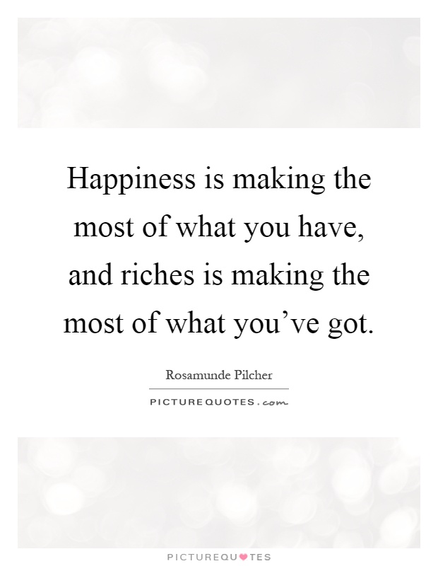 Happiness is making the most of what you have, and riches is making the most of what you've got Picture Quote #1