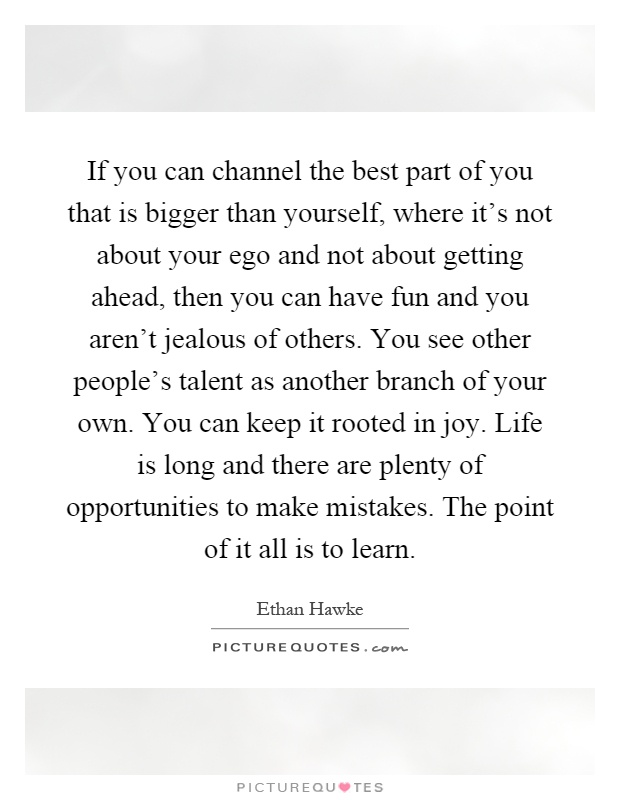 If you can channel the best part of you that is bigger than yourself, where it's not about your ego and not about getting ahead, then you can have fun and you aren't jealous of others. You see other people's talent as another branch of your own. You can keep it rooted in joy. Life is long and there are plenty of opportunities to make mistakes. The point of it all is to learn Picture Quote #1