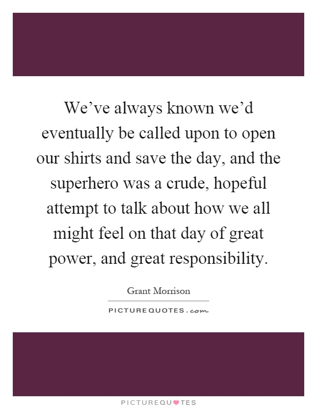 We've always known we'd eventually be called upon to open our shirts and save the day, and the superhero was a crude, hopeful attempt to talk about how we all might feel on that day of great power, and great responsibility Picture Quote #1