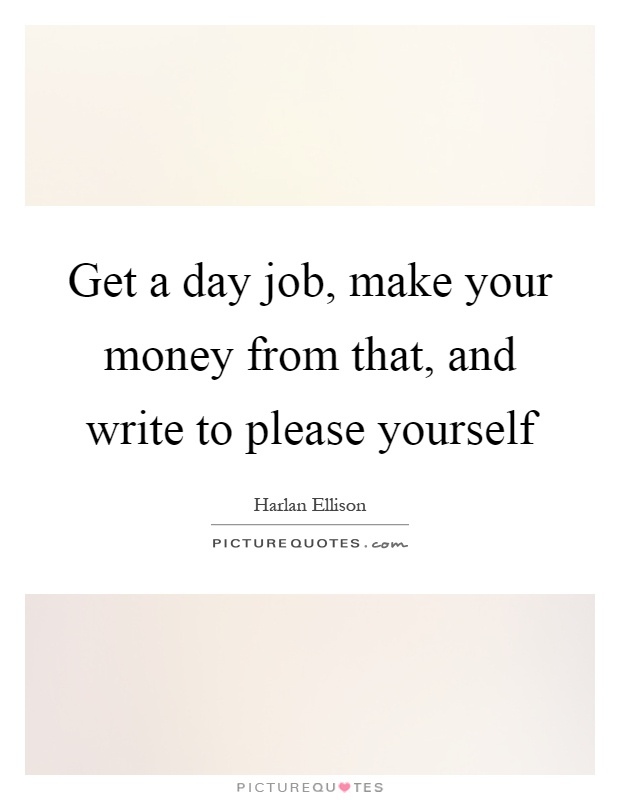 Get a day job, make your money from that, and write to please yourself Picture Quote #1