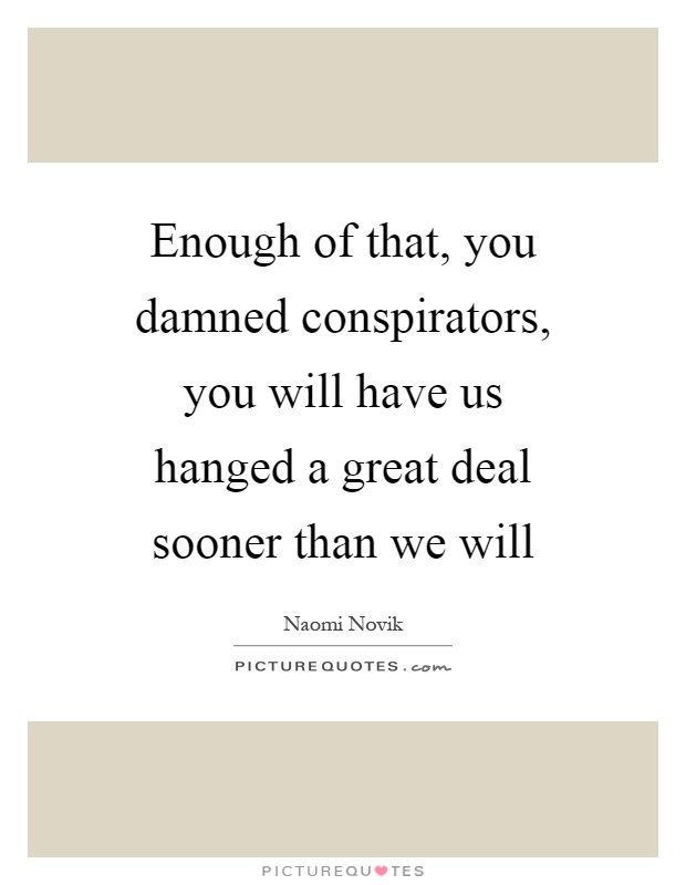Enough of that, you damned conspirators, you will have us hanged a great deal sooner than we will Picture Quote #1