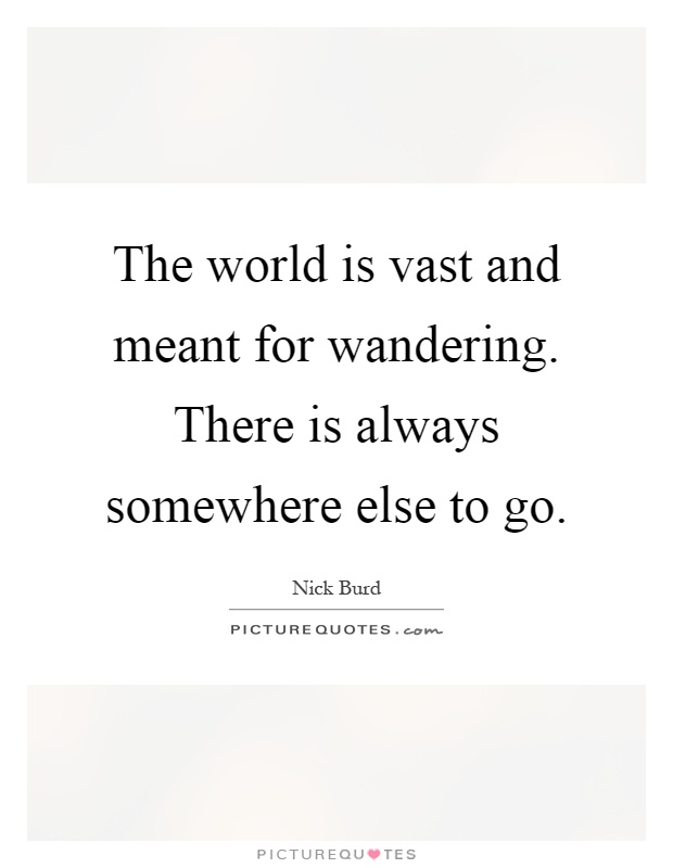 The world is vast and meant for wandering. There is always somewhere else to go Picture Quote #1