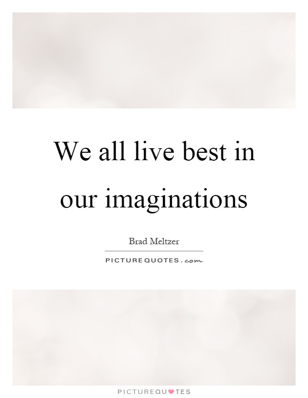 We all live best in our imaginations Picture Quote #1