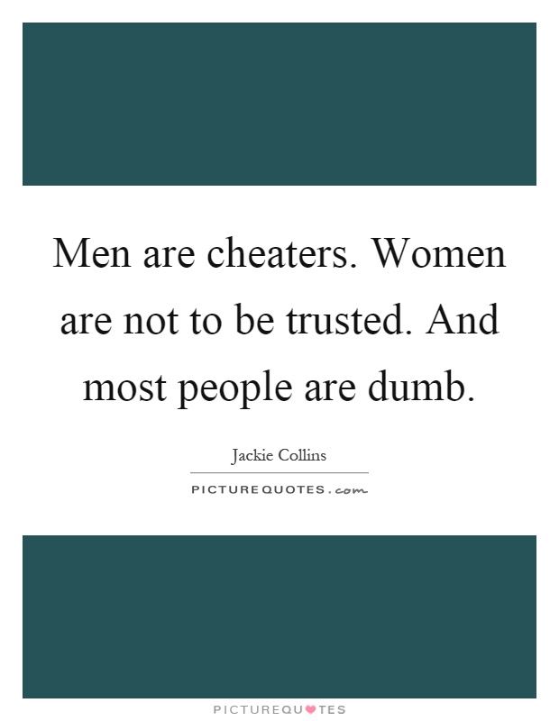 Men are cheaters. Women are not to be trusted. And most people are dumb Picture Quote #1