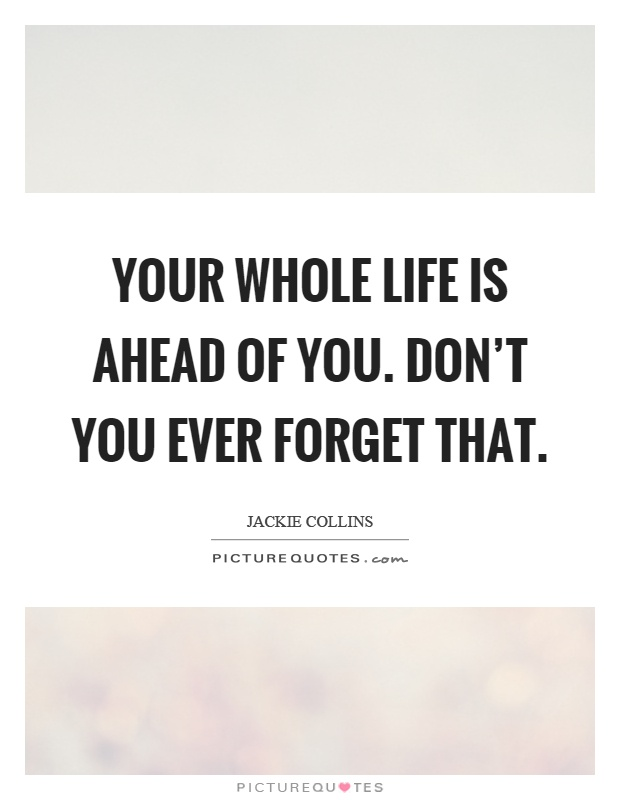 Your whole life is ahead of you. Don't you ever forget that Picture Quote #1