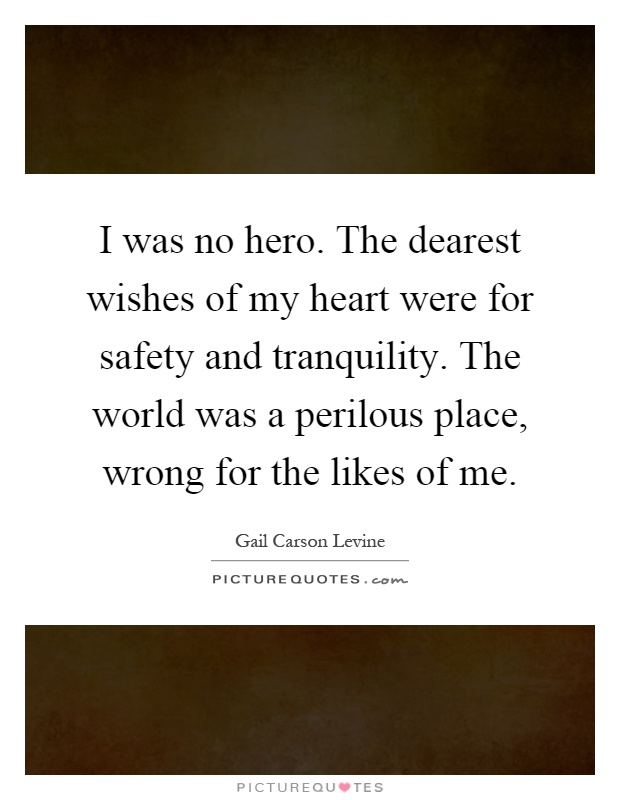 I was no hero. The dearest wishes of my heart were for safety and tranquility. The world was a perilous place, wrong for the likes of me Picture Quote #1