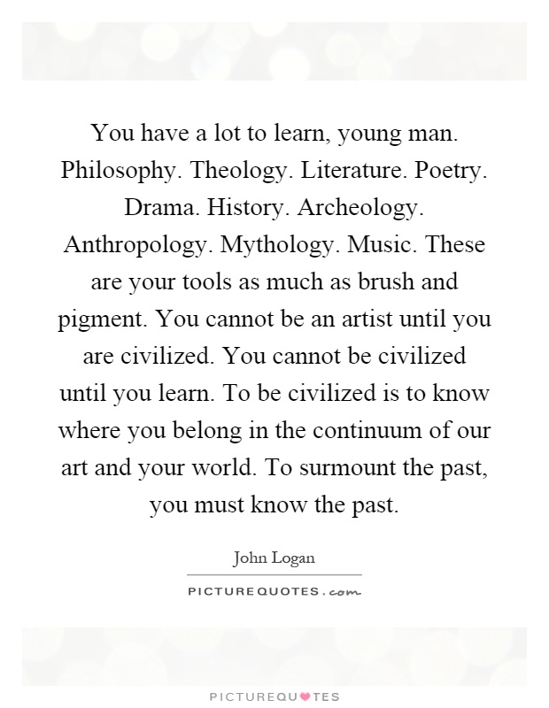 You have a lot to learn, young man. Philosophy. Theology. Literature. Poetry. Drama. History. Archeology. Anthropology. Mythology. Music. These are your tools as much as brush and pigment. You cannot be an artist until you are civilized. You cannot be civilized until you learn. To be civilized is to know where you belong in the continuum of our art and your world. To surmount the past, you must know the past Picture Quote #1