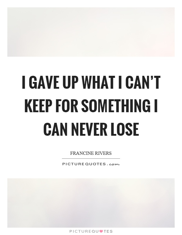 I gave up what I can't keep for something I can never lose Picture Quote #1
