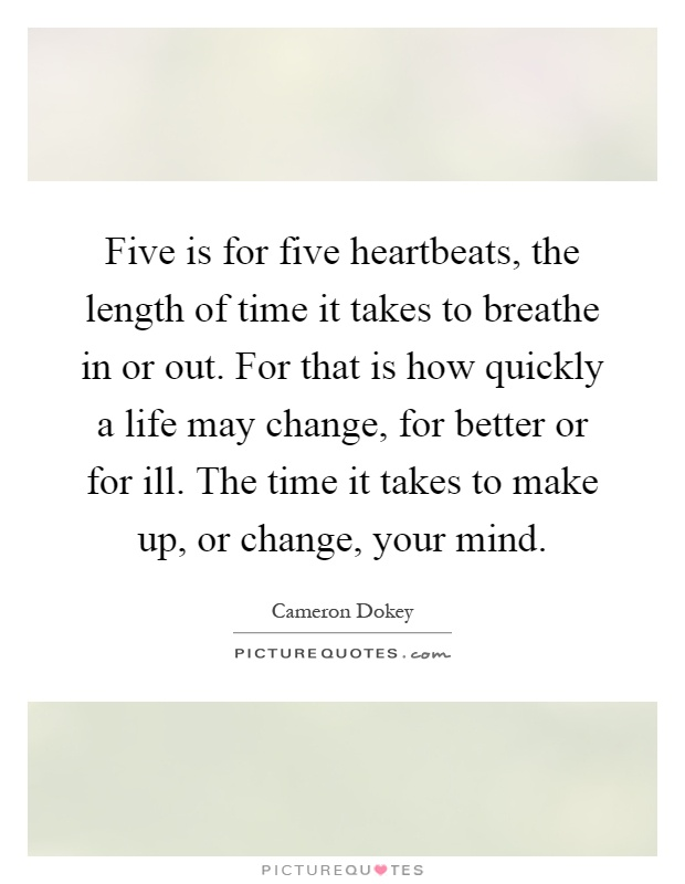 Five is for five heartbeats, the length of time it takes to breathe in or out. For that is how quickly a life may change, for better or for ill. The time it takes to make up, or change, your mind Picture Quote #1