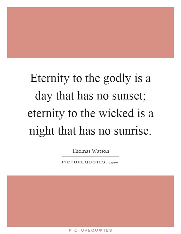 Eternity to the godly is a day that has no sunset; eternity to the wicked is a night that has no sunrise Picture Quote #1