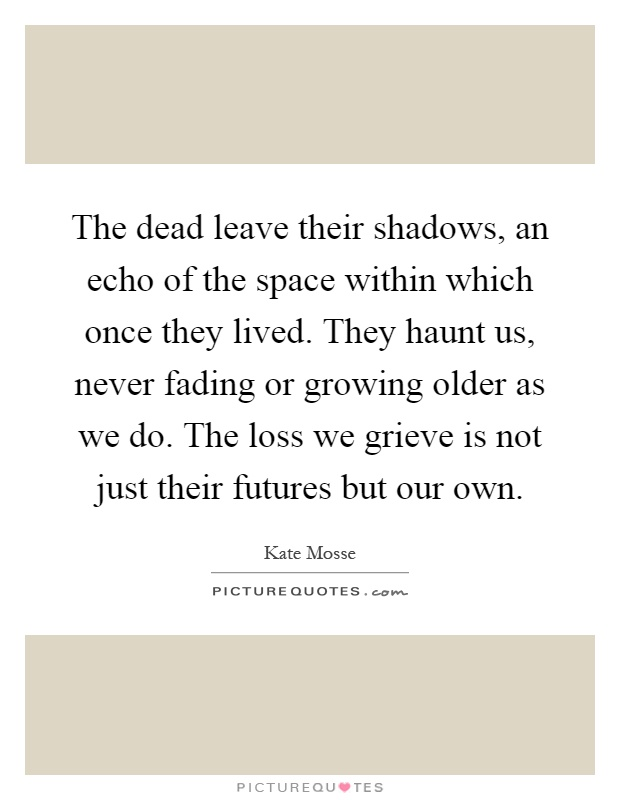 The dead leave their shadows, an echo of the space within which once they lived. They haunt us, never fading or growing older as we do. The loss we grieve is not just their futures but our own Picture Quote #1
