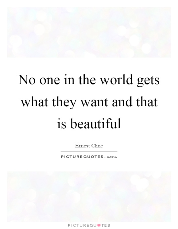 No one in the world gets what they want and that is beautiful Picture Quote #1