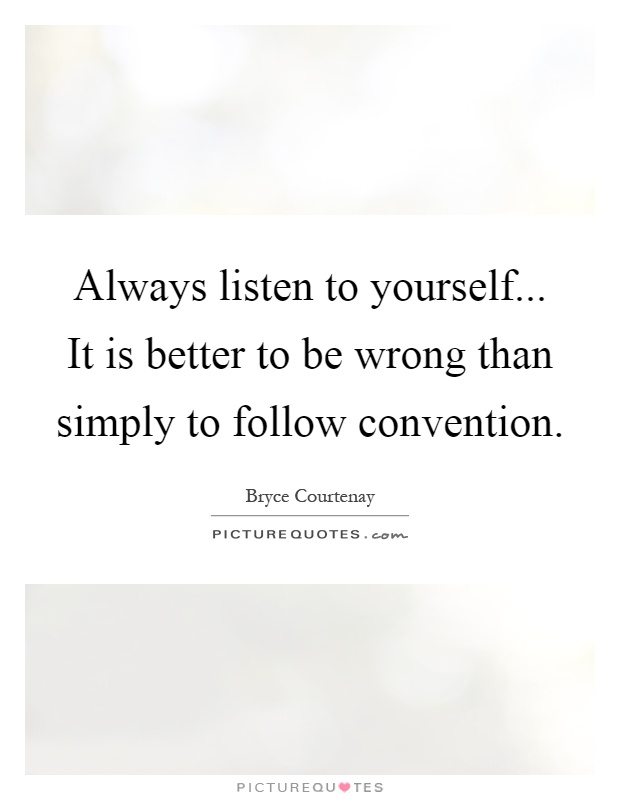 Always listen to yourself... It is better to be wrong than simply to follow convention Picture Quote #1