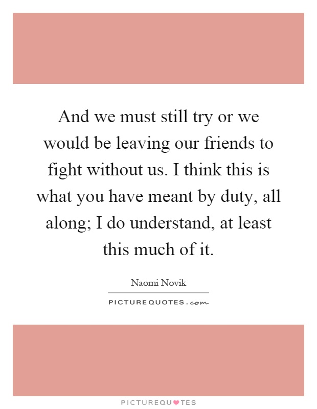 And we must still try or we would be leaving our friends to fight without us. I think this is what you have meant by duty, all along; I do understand, at least this much of it Picture Quote #1