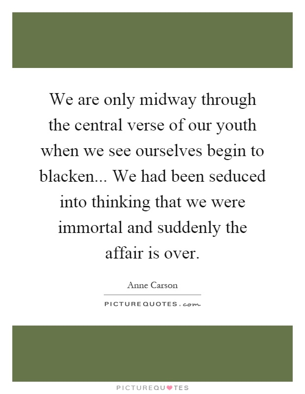 We are only midway through the central verse of our youth when we see ourselves begin to blacken... We had been seduced into thinking that we were immortal and suddenly the affair is over Picture Quote #1
