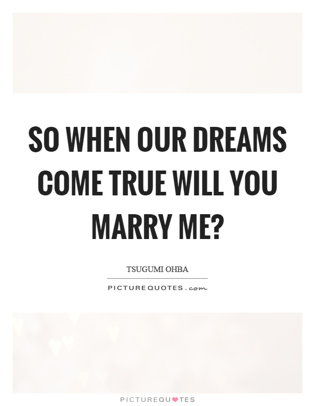 So when our dreams come true will you marry me? | Picture Quotes