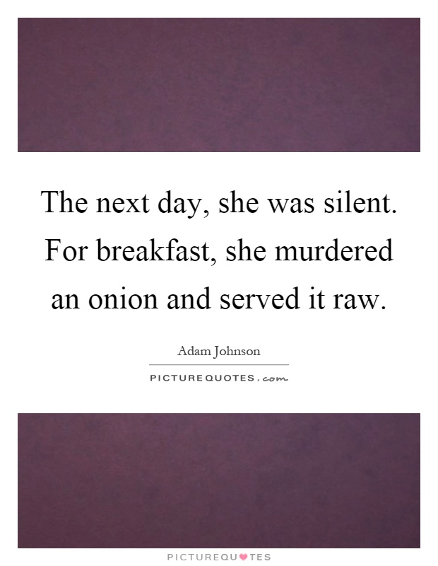 The next day, she was silent. For breakfast, she murdered an onion and served it raw Picture Quote #1