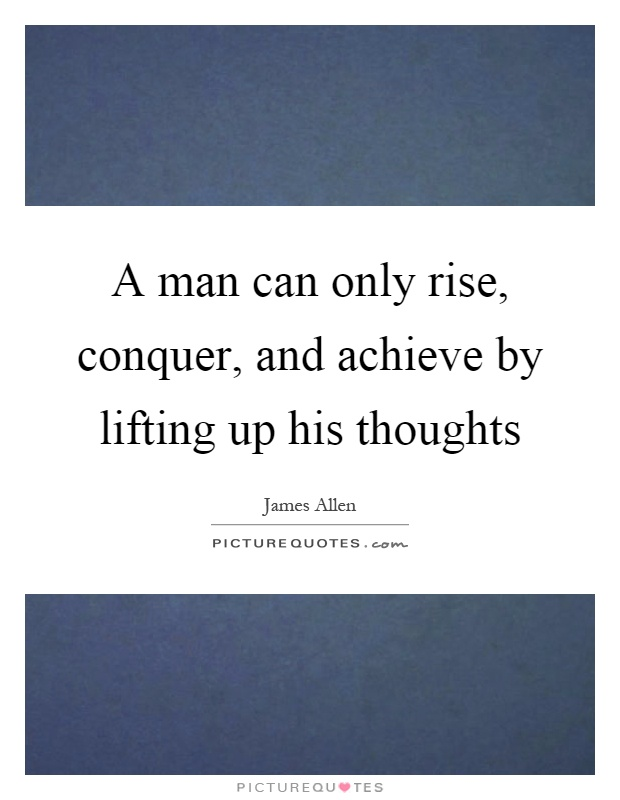 A man can only rise, conquer, and achieve by lifting up his thoughts Picture Quote #1
