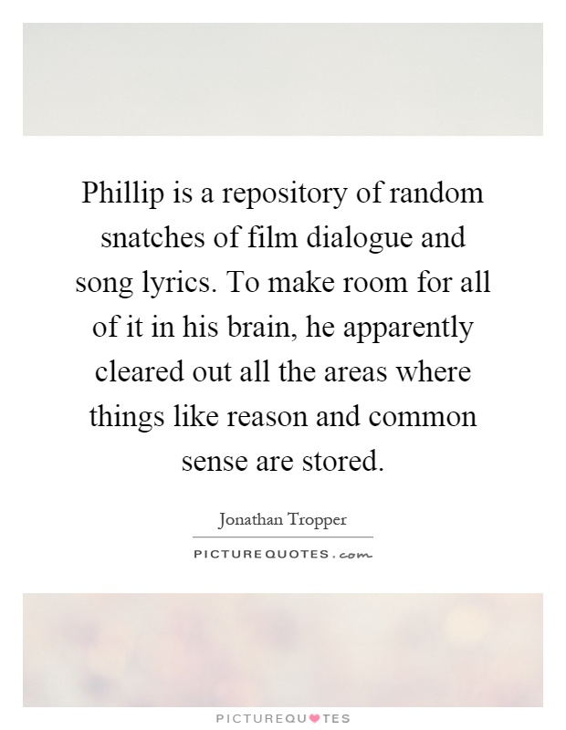 Phillip is a repository of random snatches of film dialogue and song lyrics. To make room for all of it in his brain, he apparently cleared out all the areas where things like reason and common sense are stored Picture Quote #1