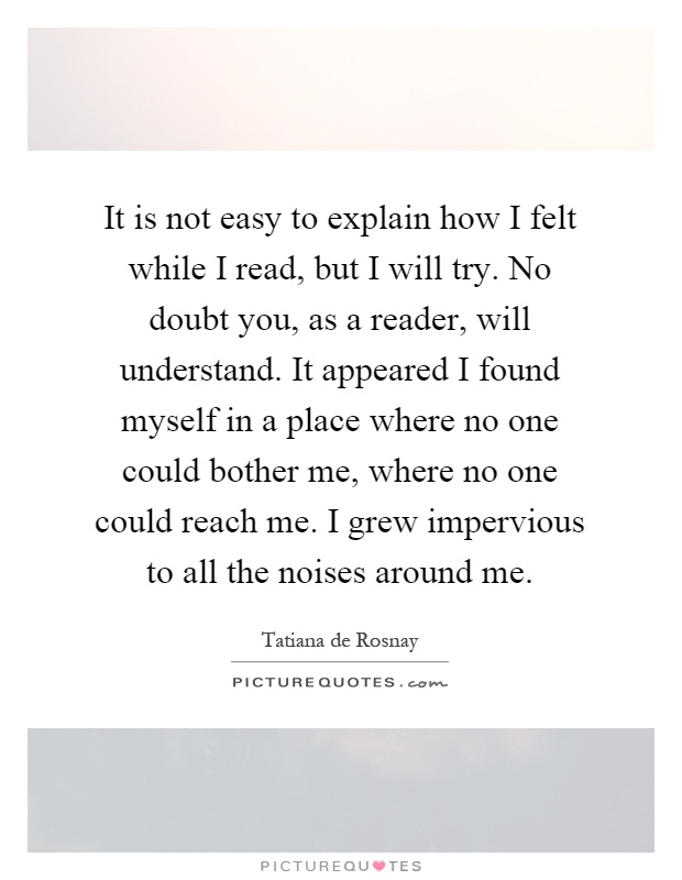 It is not easy to explain how I felt while I read, but I will try. No doubt you, as a reader, will understand. It appeared I found myself in a place where no one could bother me, where no one could reach me. I grew impervious to all the noises around me Picture Quote #1