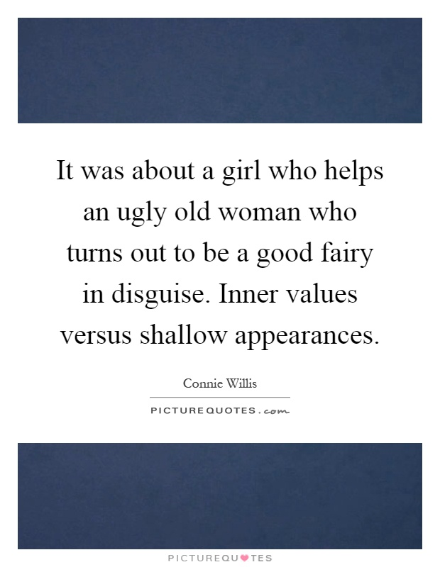It was about a girl who helps an ugly old woman who turns out to be a good fairy in disguise. Inner values versus shallow appearances Picture Quote #1
