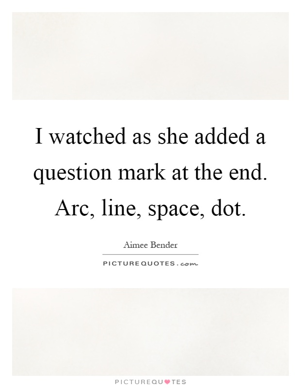 I watched as she added a question mark at the end. Arc, line, space, dot Picture Quote #1