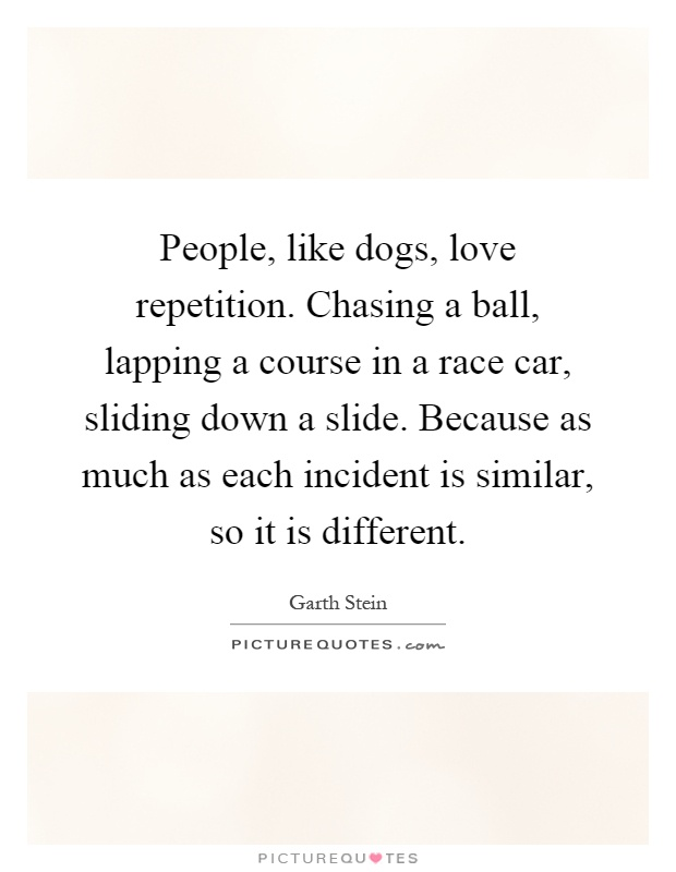 People, like dogs, love repetition. Chasing a ball, lapping a course in a race car, sliding down a slide. Because as much as each incident is similar, so it is different Picture Quote #1