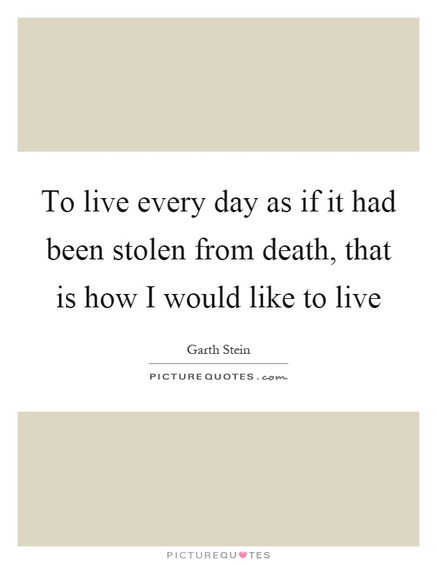 To live every day as if it had been stolen from death, that is how I would like to live Picture Quote #1