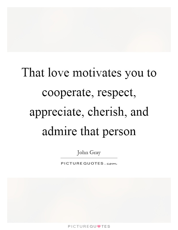 That love motivates you to cooperate, respect, appreciate, cherish, and admire that person Picture Quote #1
