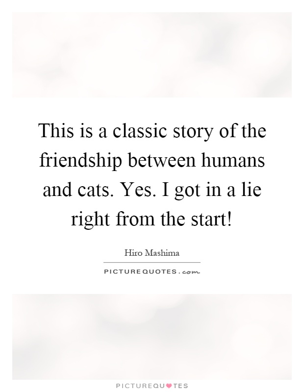 This is a classic story of the friendship between humans and cats. Yes. I got in a lie right from the start! Picture Quote #1