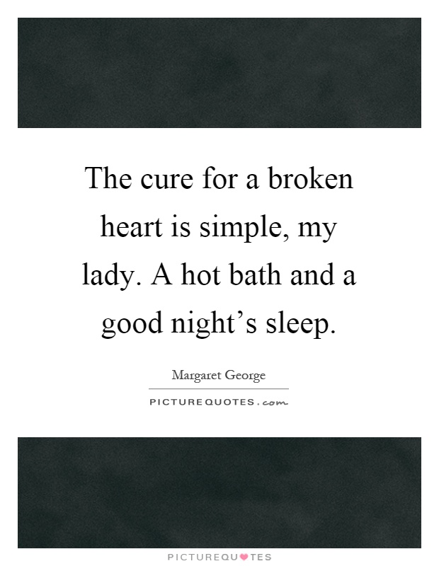 The cure for a broken heart is simple, my lady. A hot bath and a good night's sleep Picture Quote #1