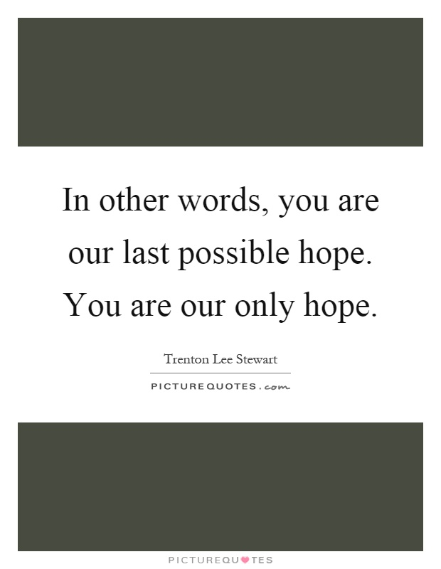 In other words, you are our last possible hope. You are our only hope Picture Quote #1