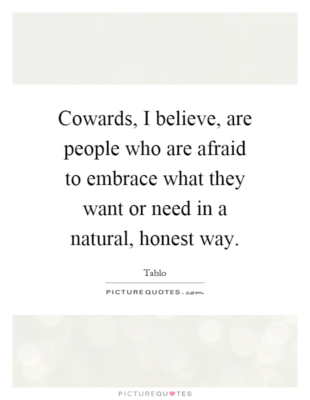 Cowards, I believe, are people who are afraid to embrace what they want or need in a natural, honest way Picture Quote #1