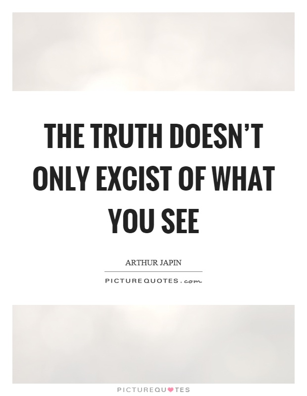 The truth doesn't only excist of what you see Picture Quote #1