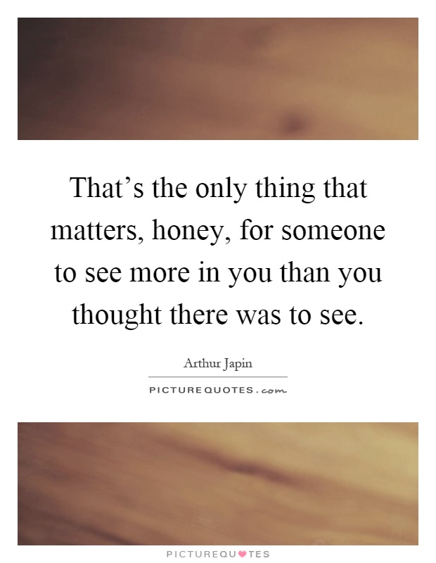 That's the only thing that matters, honey, for someone to see more in you than you thought there was to see Picture Quote #1