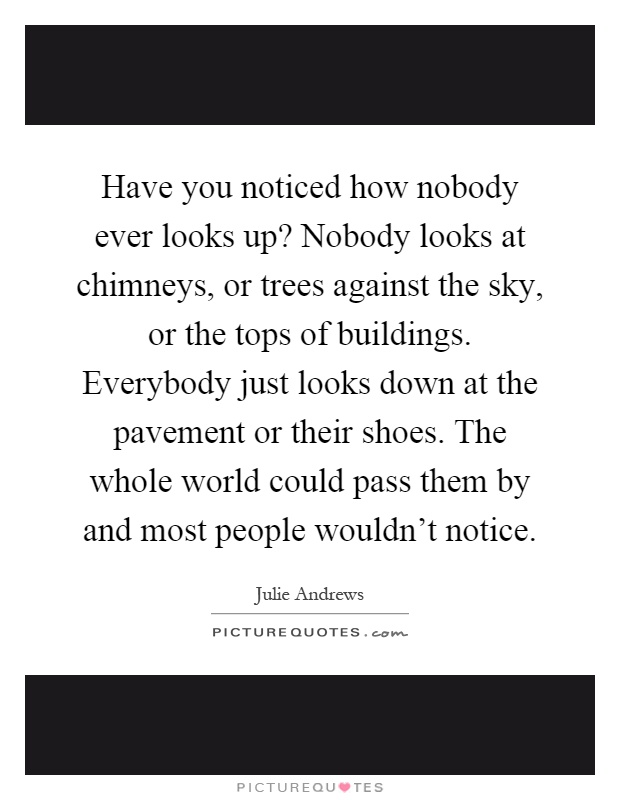 Have you noticed how nobody ever looks up? Nobody looks at chimneys, or trees against the sky, or the tops of buildings. Everybody just looks down at the pavement or their shoes. The whole world could pass them by and most people wouldn't notice Picture Quote #1