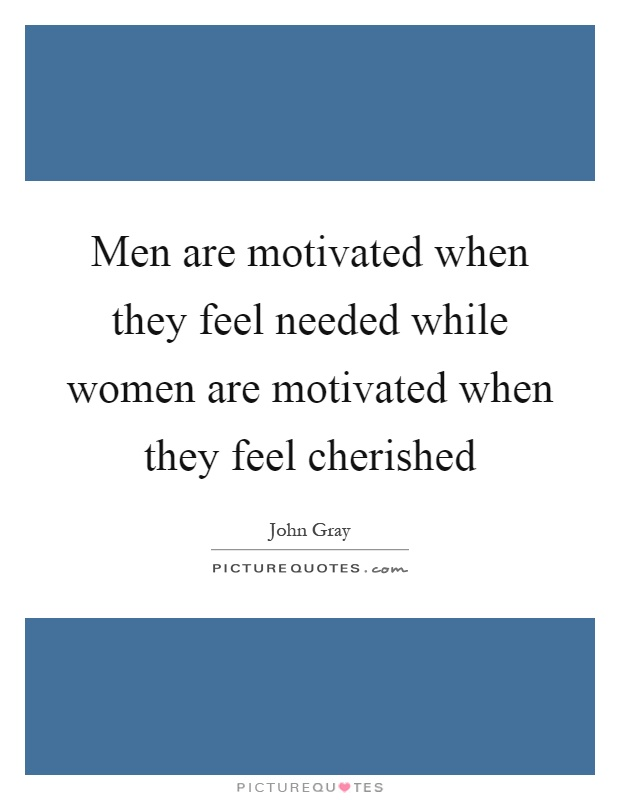 Men are motivated when they feel needed while women are motivated when they feel cherished Picture Quote #1