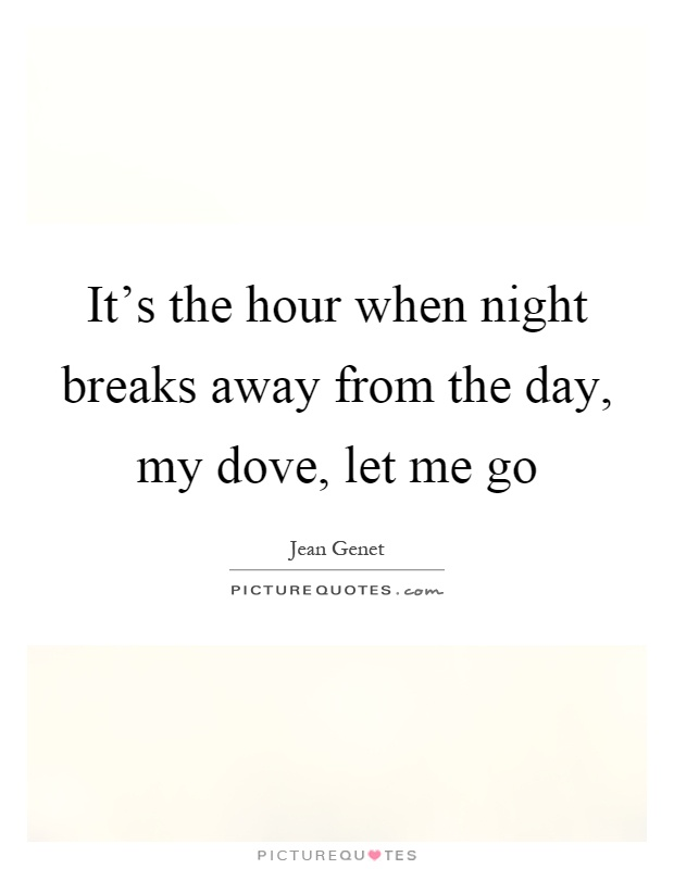 It's the hour when night breaks away from the day, my dove, let me go Picture Quote #1