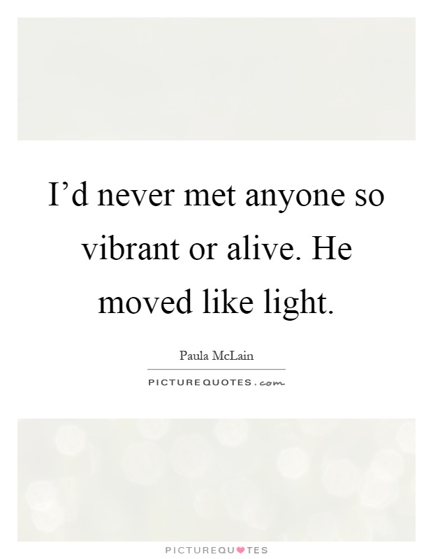 I'd never met anyone so vibrant or alive. He moved like light Picture Quote #1